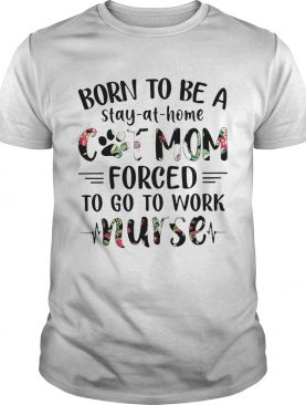 Born to be a stay-at-home cat mom forced to go to work nurse shirt