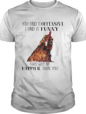 Chicken you find it offensive I find it funny that's why I'm happier than you shirt T-Shirt