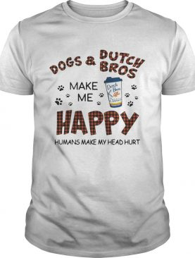 Dogs and Dutch Bros make me happy humans make my head hurt shirt
