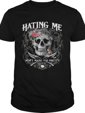 Hating me won't make you pretty flower skull shirt