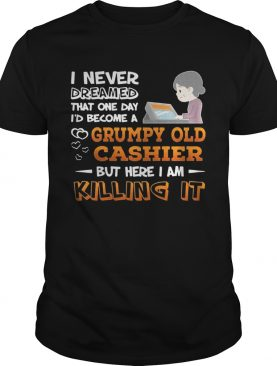 I Never Dreamed That One Day I'd Become A Grumpy Old Cashier Shirt