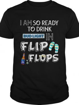 I am so ready to drink Bud Light in flip flops T-Shirt