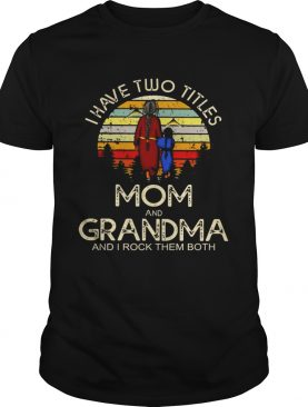 I have two titles mom and grandma I rock them both vintage sunset shirt