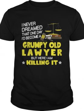 I never dreamed that one day i'd become a grumpy old lawyer but here i am killing it shirt