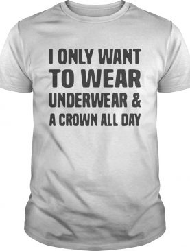 I only want to wear underwear and a crown all day shirt