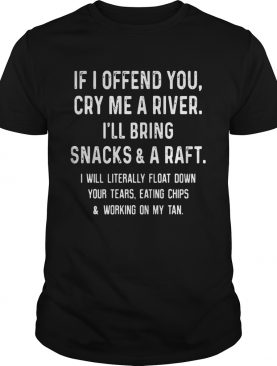If I offend you cry me a river I'll bring snacks and a raft shirt