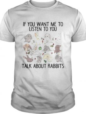 If you want me to listen to you talk about rabbits shirt