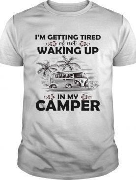 I'm getting tired of not waking up in my camper shirt