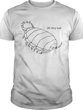 Isopod I'm Very Sad Shirt