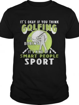 It's okay if you think golfing is boring it's kind of a smart people sport shirt