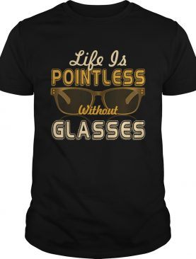 Life Is Pointless Without Glasses T-Shirt