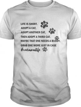 Life is short Adopt a cat Adopt Another cat then Adopt a third cat shirt