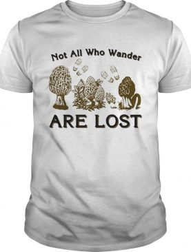 Morel mushrooms not all who wander are lost shirt