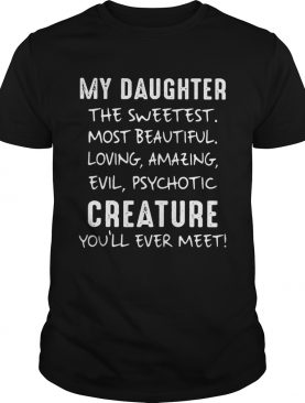My Daughter The Sweetest Most Beautiful Loving Amazing Evil Psychotic Creature shirt