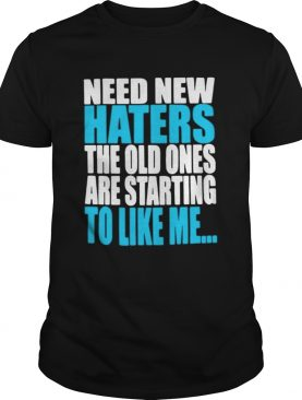 Need new haters the old ones are starting to like me shirt