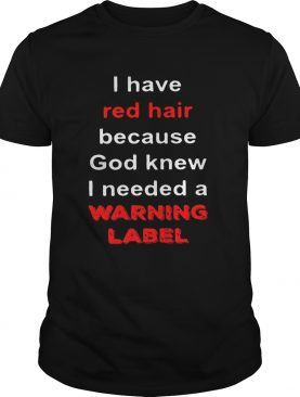 Official I have red hair because God knew I needed a warning label shirt