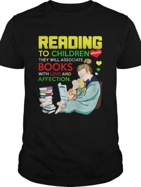 Reading to children means they will associate book with love and affection shirt