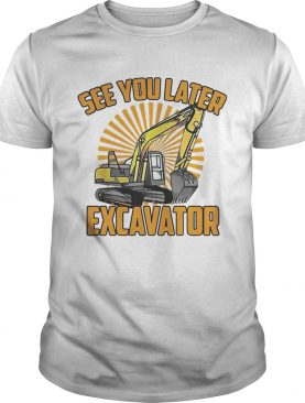 See You Later Excavator Funny shirt