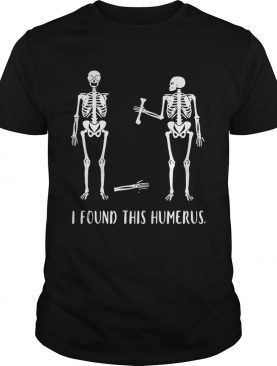 Skeletons I found this humerus shirt