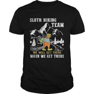 Guys Sloth hiking team we will get there when we get there shirt