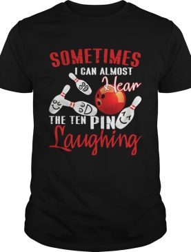 Sometimes I Can Almost Hear The Ten Pin Laughing T-Shirt