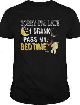 Sorry I'm Late I Drank Past My Bedtime T-Shirt