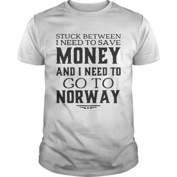 Guys Stuck between I need to save money and I need to go to norway shirt