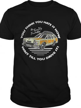The Family Truckster you think you hate it now wait till you drive it shirt