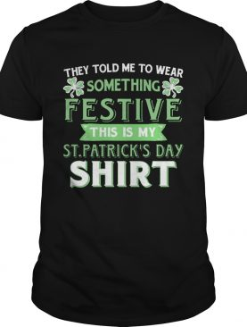 They Told Me To Wear Something Festive This Is My St Patrick's Day T-Shirt