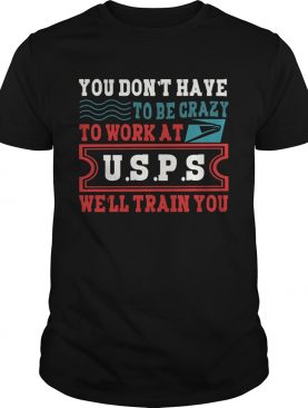 You Don't Have To Be Crazy To Work At USPS T-Shirt