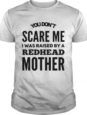 You don't scared me I was raised by a redhead mother shirt