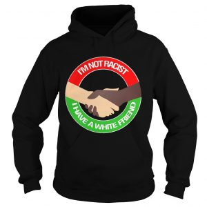 Hoodie Im not racist I have a white friend shirt