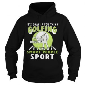 Hoodie Its okay if you think golfing is boring its kind of a smart people sport shirt