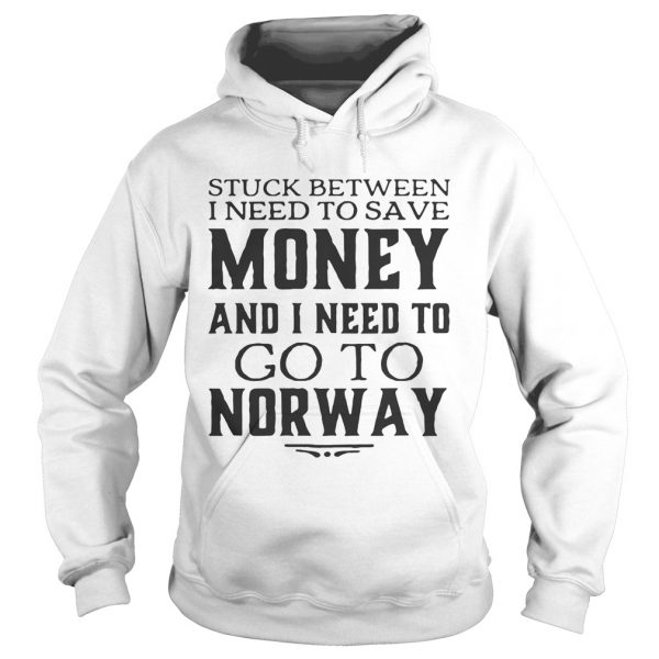 Hoodie Stuck between I need to save money and I need to go to norway shirt