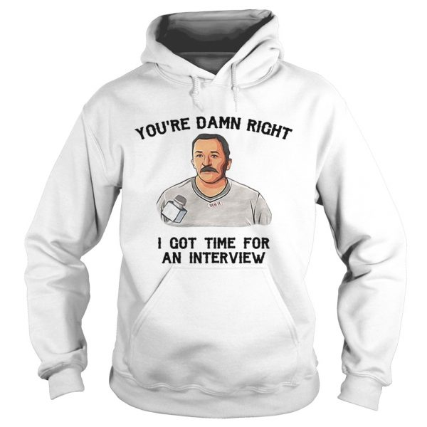 Hoodie Youre damn right I got time for an interview shirt