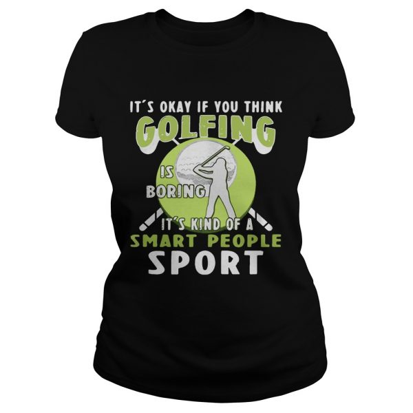 Ladies Tee Its okay if you think golfing is boring its kind of a smart people sport shirt