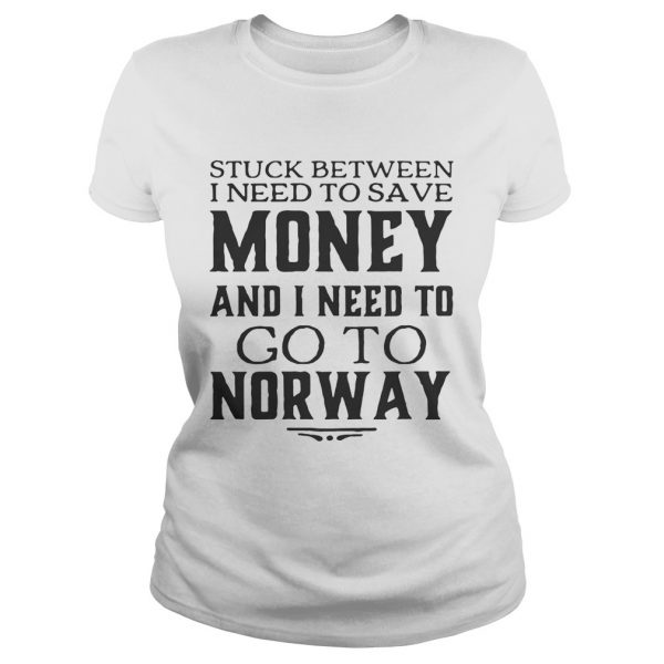 Ladies Tee Stuck between I need to save money and I need to go to norway shirt