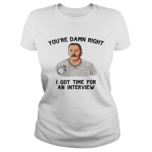 Ladies Tee Youre damn right I got time for an interview shirt