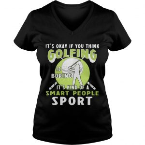 Ladies Vneck Its okay if you think golfing is boring its kind of a smart people sport shirt