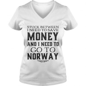 Ladies Vneck Stuck between I need to save money and I need to go to norway shirt