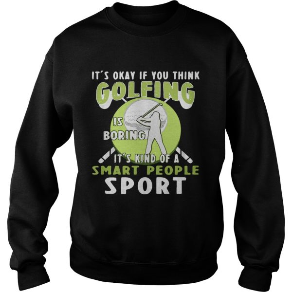Sweatshirt Its okay if you think golfing is boring its kind of a smart people sport shirt