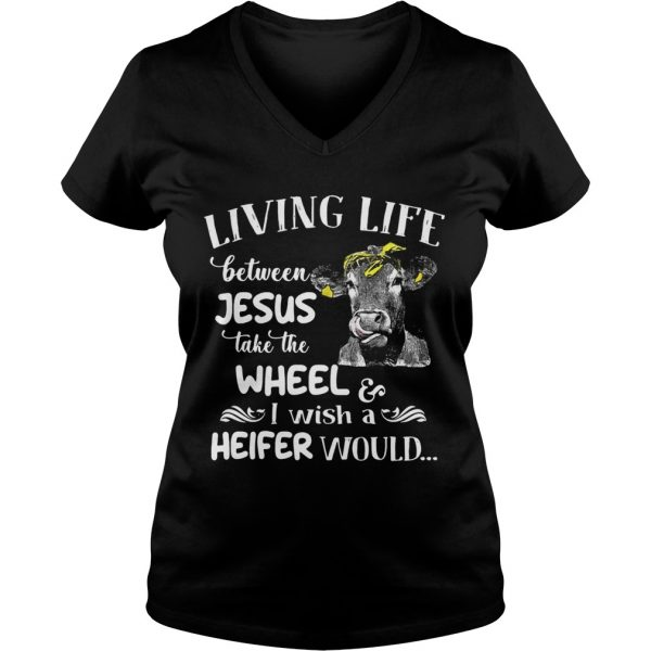 Cow Living life between Jesus take the wheel I wish a heifer would Ladies Vneck
