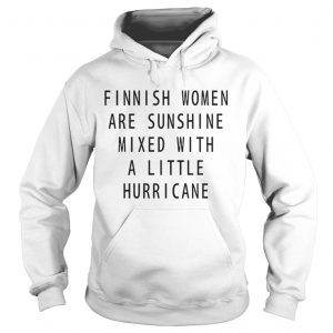 Finnish Women Are Sunshine Mixed With A Little Hurricane hoodie