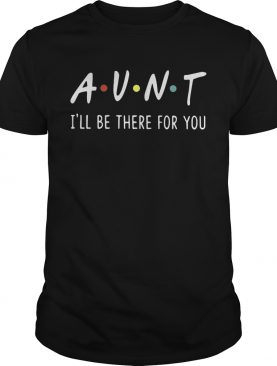 Aunt I'll be there for you shirt