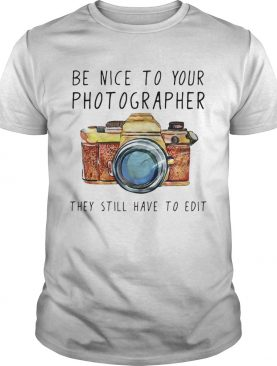 Be nice to your photographer they still have to edit shirt