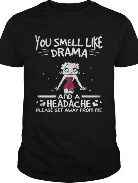 Betty Boop you smell like drama and a headache please get away from me shirt