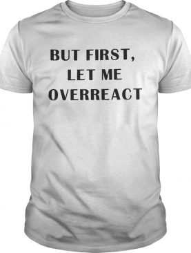 But first let me overreact shirt