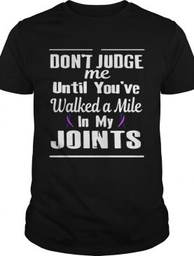 Cancer don't judge me until you've walked a mile in my joints shirt
