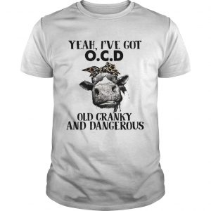 Guys Cow Yeah Ive got ocd old cranky and dangerous shirt