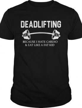 Deadlifting because I hate cardio and eat like a fat kid shirt